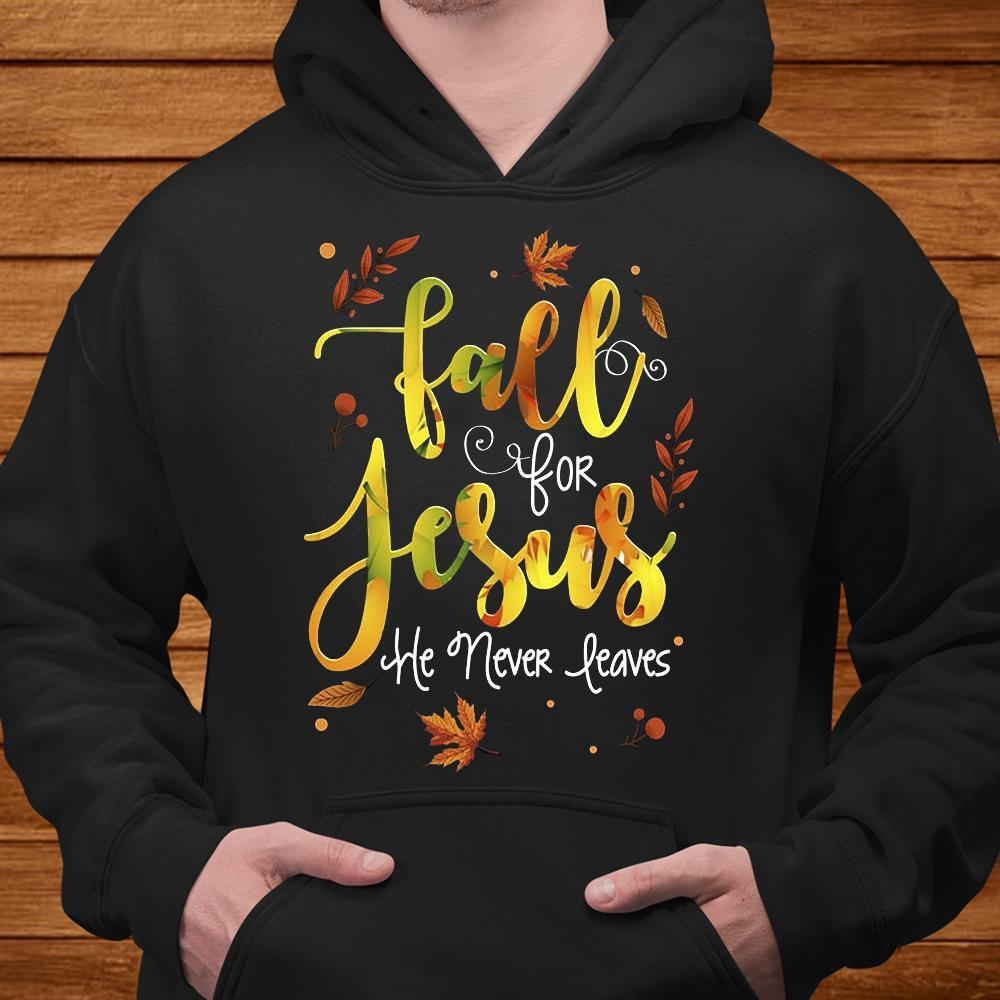 Fall For Jesus He Never Leaves Shirt hoodie